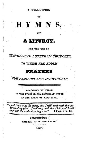 A Collection Of Hymns And A Liturgy For The Use Of Evangelical Lutheran Churches To Which Are Added Prayers For Families And Individuals Published By Order Of The Evangelical Lutheran Synod Of Th