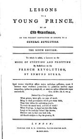 Lessons to a Young Prince, by an Old Statesman, on the Present Disposition in Europe to a General Revolution: With the Addition of a Lesson on the Mode of Studying and Profiting by the Reflections on the French Revolution by the Right Honorable Edmund Burke