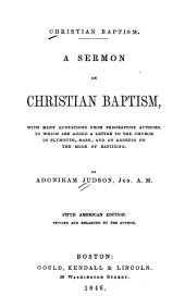 Christian Baptism: A Sermon on Christian Baptism, with Many Quotations from Pedobaptist Authors. To which are Added a Letter to the Church in Plymouth, Mass., and an Address on the Mode of Baptizing