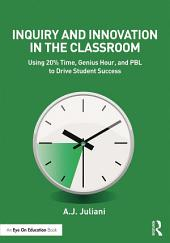 Inquiry and Innovation in the Classroom: Using 20% Time, Genius Hour, and PBL to Drive Student Success