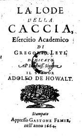 La Lode Della Caccia. Esercitio Academico: Dedicato All' Illustriss. Signore Il Signor Adolfo De Howalt