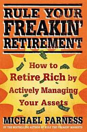 Rule Your Freakin' Retirement: How to Retire Rich by Actively Managing Your Assets