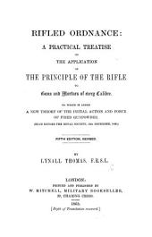 Rifled Ordnance. A practical treatise on the application of the principle of the rifle to guns and mortars of every calibre ... Fourth edition, revised and enlarged