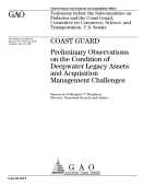 Coast Guard Preliminary Observations On The Condition Of Deepwater Legacy Assets And Acquisition Management Challenges Testimony Before The Subcommittee On Fisheries And The Coast Guard Committee On Commerce Science And Transportation U S Senate