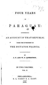 Four Years in Paraguay: Comprising an Account of that Republic, Under the Government of the Dictator Francia, Volume 1