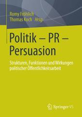 Politik - PR - Persuasion: Strukturen, Funktionen und Wirkungen politischer Öffentlichkeitsarbeit