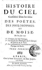 HISTOIRE DU CIEL Considéré selon les idées DES POËTES, DES PHILOSOPHES, ET DE MOÏSE: Ou l'on fait voir 1o. L'origine du Ciel Poëtique. 2o. La méprise des Philosophes sur la fabrique du Ciel & de la Terre. 3o. La conformité de l'expérience avec la seule Physique de Moïse. TOME PREMIER, Volume1
