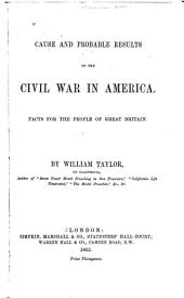 Cause and Probable Results of the Civil War in America: Facts for the People of Great Britain