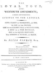 The Royal Tour and Weymouth Amusements; a solemn and reprimanding epistle to the Laureat. Pitt's Flight to Wimbledon; an ode. An ode to the French. Ode to the Charity Mill in Windsor-Park. A Hint to a Poor Democrat. Ode to the Queen's Elephant. The Sorrows of Sunday; an elegy. By Peter Pindar Esq