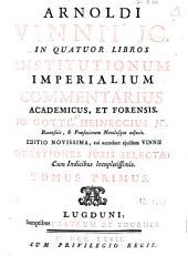 Arnoldi Vinnii... in quatuor libros Institutionum imperialium commentarius academicus, et forensis: Volume 1