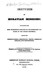 Sketches of Moravian Missions. Containing the most interesting portions of the Missionary labours of the United Brethren among the Greenlanders, Esquimaux, North American Indians and Hottentots. Revised by the Committee of Publication, etc
