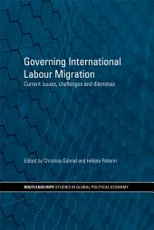 Governing International Labour Migration: Current Issues, Challenges and Dilemmas