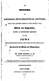 An Epitome of General Ecclesiastical History: From the Earliest Period to the Present Time. With an Appendix, Giving a Condensed History of the Jews from the Destruction of Jerusalem to the Present Day. Illustrated with Maps and Engravings