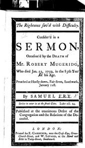 The Righteous Saved with Difficulty ... A Sermon [on 1 Pet. Iv. 18] Occasion'd by the Death of Mr R. Mugeridg, who Died Jan. 13, 1759, Etc