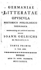 Germaniae Litteratae Opuscula Historico Philologico Theologica Emendatius Et Auctius Recusa: Volume 1