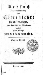 Versuch einer Anleitung zur Sittenlehre für alle Menschen, ohne Unterschied der Religionen, nebst einem Anhange von den Todesstrafen: Erster Theil