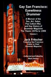 Gay San Francisco: Eyewitness Drummer : a Memoir of the Sex, Art, Salon, Pop Culture War, and Gay History of Drummer Magazine, the Titanic 1970s to 1999, Volume 1