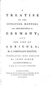 A Treatise on the Situation, Manners and Inhabitants of Germany; and the Life of Agricola ... Translated into English by John Aikin. With copious notes and a map of antient Germany