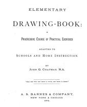 Elementary Drawing-book: a Progressive Course of Practical Exercises Adapted to Schools and Home Instruction