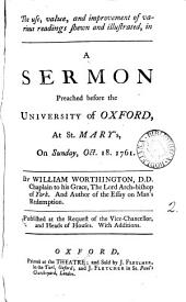 The Use, Value, and Improvement of Various Readings Shewn and Illustrated, in a Sermon Preached Before the University of Oxford, at St. Mary's, on Sunday, Oct. 18. 1761. By William Worthington, ...