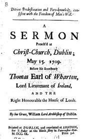 Divine Predestination and Fore-knowledg: Consistent with the Freedom of Man's Will. A Sermon Preach'd at Christ-Church, Dublin; May 15. 1709. ... By His Grace, William Lord Archbishop of Dublin, Volume 1