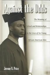 Against the Odds: The Meaning of School and Relationships in the Lives of Six Young African-American Men