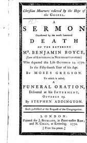 Christian Mourners relieved by the Hope of the Gospel. A sermon [on 1 Thess. iv. 13, 14] occasioned by the death of B. Boyce ... To which is added a Funeral Oration delivered at his interment by S. Addington