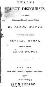 Twelve Select Discourses ...: To which are Added, Several Hymns, Adapted to the Various Subjects