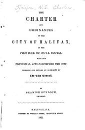 The Charter and Ordinances of the City of Halifax: In the Province of Nova Scotia, with the Provincial Acts Concerning the City, Collated and Revised by Authority of the City Council