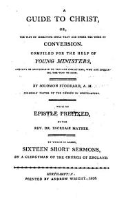 A Guide to Christ, Or, The Way of Directing Souls that are Under the Work of Conversion: Compiled for the Help of Young Ministers, and May be Serviceable to Private Christians, who are Enquiring the Way to Zion