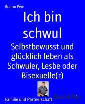 Ich bin schwul: Selbstbewusst und glücklich leben als Schwuler, Lesbe oder Bisexuelle(r)