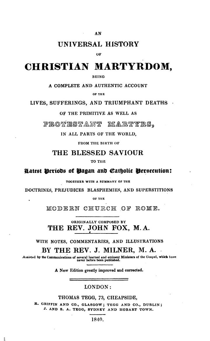An universal history of Christian martyrdom, being a complete and authentic account of the lives, sufferings, and triumphant deaths of the primitive as well as Protestant martyrs ... Together with a summary of the doctrines, prejudices, blasphemies, and superstitions of the modern Church of Rome. Originally composed by the Rev. John Fox, M.A. with notes, commentaries, and illustrations by the Rev. J. Milner ... A new edition, greatly improved and corrected