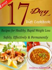Easy 17 Day Diet Cookbook: Recipes for Healthy, Rapid Weight Loss Safely, Effectively & Permanently