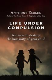 Life Under Compulsion: Ten Ways to Destroy the Humanity of Your Child