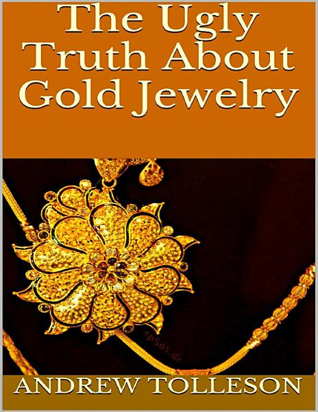 The Ugly Truth About Gold Jewelry