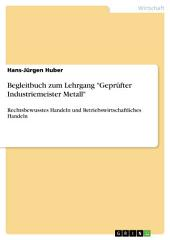 """Begleitbuch zum Lehrgang """"Geprüfter Industriemeister Metall"""": Rechtsbewusstes Handeln und Betriebswirtschaftliches Handeln"""