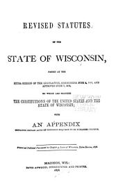Revised Statutes of the State of Wisconsin, Passed at the Extra Session of the Legislature, Commencing June 4, 1878, and Approved June 7, 1878: To which are Prefixed the Constitutions of the United States and the State of Wisconsin : with an Appendix Containg Certain Acts of Congress Required to be Published Therein