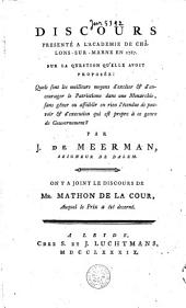 Discours presenté à l'Academie de Châlons-sur-Marne en 1787, sur la question qu'elle avoit proposée: quels sont les meilleurs moyens d'exciter & d'encourager le patriotisme dans une monarchie, sans gêner ou affaiblir en rien l'étendue de pouvoir & d'exécution qui est propre à ce genre de Gouvernement