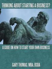Thinking About Starting a Business?: A Guide on How to Start Your Own Business