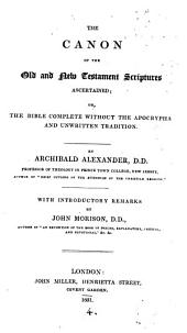 The canon of the Old and New Testaments ascertained; or, The Bible complete without the Apocrypha & unwritten traditions. With intr. remarks by J. Morison
