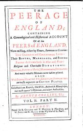The Peerage of England: Containing a Genealogical and Historical Account of All the Peers of England Now Existing Either by Tenure, Summons Or Creation, Their Descents and Collateral Lines, Their Births, Marriages, and Issues, Famous Actions Both in War and Peace, Religious and Charitable Donations, Deaths, Places of Burial, Monuments, Epitaphs, and Many Valuable Memoirs Never Before Printed, Also Their Paternal Coats of Arms, Crests, and Supporters Curiously Engraven on Copper Plates : Collected from Records, Old Wills, Authentick Manuscripts, Our Most Approv'd Historians, and Other Authorities, Volume 3