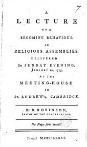 A Lecture on a Becoming Behaviour in Religious Assemblies: Delivered on Sunday Evening, January 10, 1773, at the Meeting-house in St. Andrew's, Cambridge, Volume 7