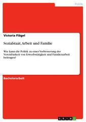 Sozialstaat, Arbeit und Familie: Wie kann die Politik zu einer Verbesserung der Vereinbarkeit von Erwerbstätigkeit und Familienarbeit beitragen?