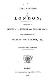 A Description of London; containing a sketch of its history and present state, and of all the most celebrated public buildings ... with engravings