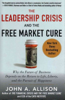The Leadership Crisis and the Free Market Cure  Why the Future of Business Depends on the Return to Life  Liberty  and the Pursuit of Happiness