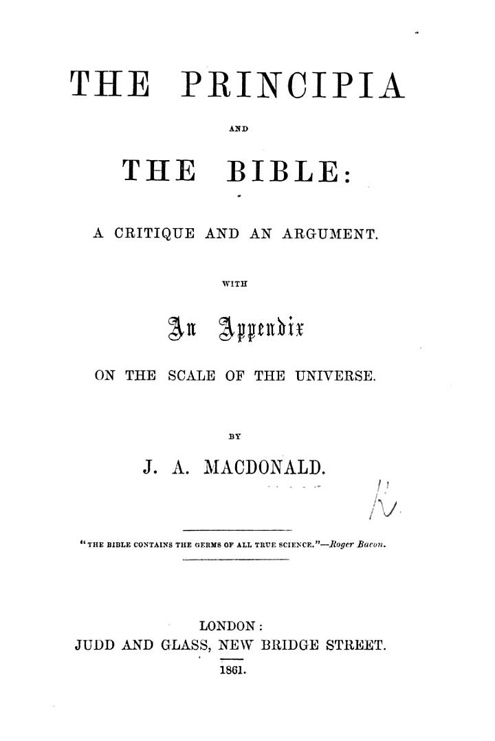 The Principia and the Bible; a Critique [on the Newtonian System,] and an Argument. With an Appendix on the Scale of the Universe