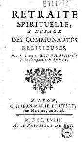 Retraite spirituelle, a l'usage des communautés religieuses. Par le Pere Bourdalouë, de la Compagnie de Jesus. [Ed. par le P. Bretonneau]