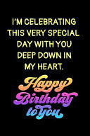 I m Celebrating This Very Special Day with You Deep Down in My Heart  Happy Birthday Journal PDF