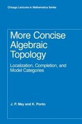 More Concise Algebraic Topology: Localization, Completion, and Model Categories
