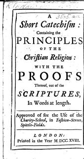 A Short Catechism: containing the Principles of the Christian Religion: with the proofs thereof out of the Scriptures ... Approved of for the use of the Charity-School, in Fashion-Street, Spittle-Fields
